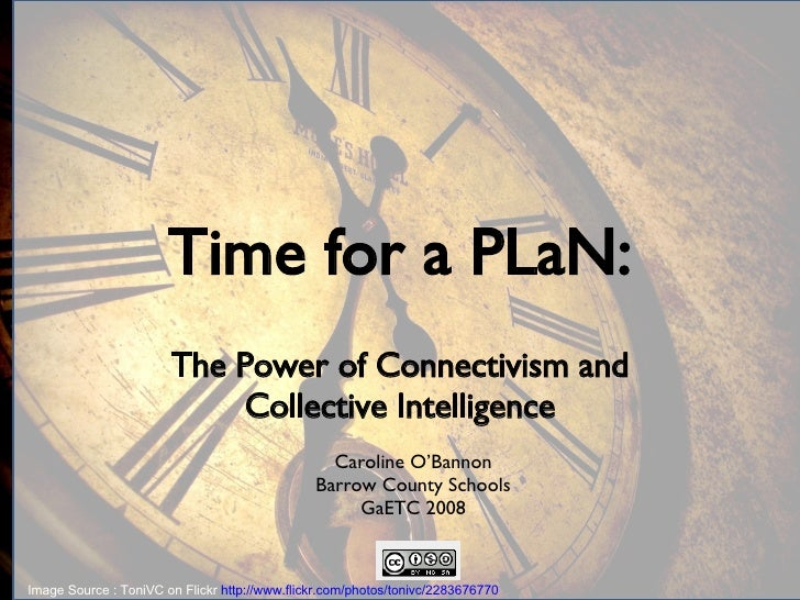 Time for a PLaN: The Power of Connectivism and Collective Intelligence Caroline O'Bannon Barrow County Schools GaETC 2008 ...