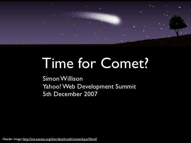 Time for Comet?                             Simon Willison                             Yahoo! Web Development Summit      ...