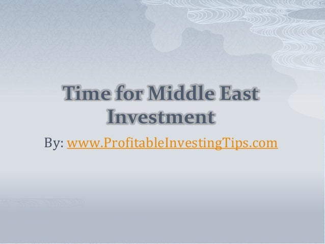 Time for Middle East Investment By: www.ProfitableInvestingTips.com