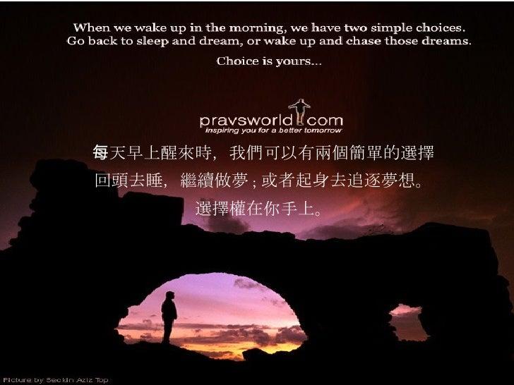 每天早上醒來時,我們可以有兩個簡單的選擇 回頭去睡,繼續做夢 ; 或者起身去追逐夢想。 選擇權在你手上。