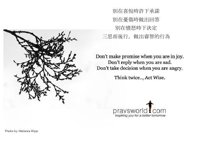別在喜悅時許下承諾 別在憂傷時做出回答 別在憤怒時下決定 三思而後行,做出睿智的行為