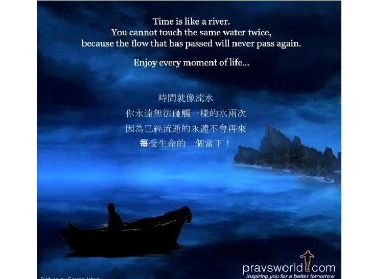 時間就像流水 你永遠無法碰觸一樣的水兩次 因為已經流逝的永遠不會再來 享受生命的每個當下!