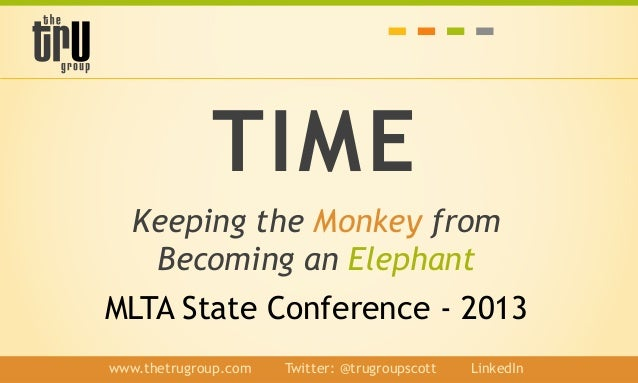 TIME Keeping the Monkey from Becoming an Elephant MLTA State Conference - 2013 www.thetrugroup.com / Twitter: @trugroupsco...