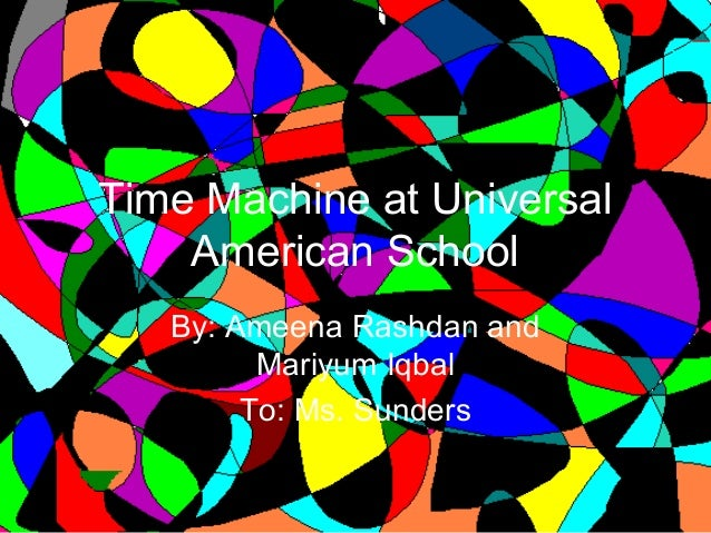 Time Machine at Universal American School By: Ameena Rashdan and Mariyum Iqbal To: Ms. Sunders