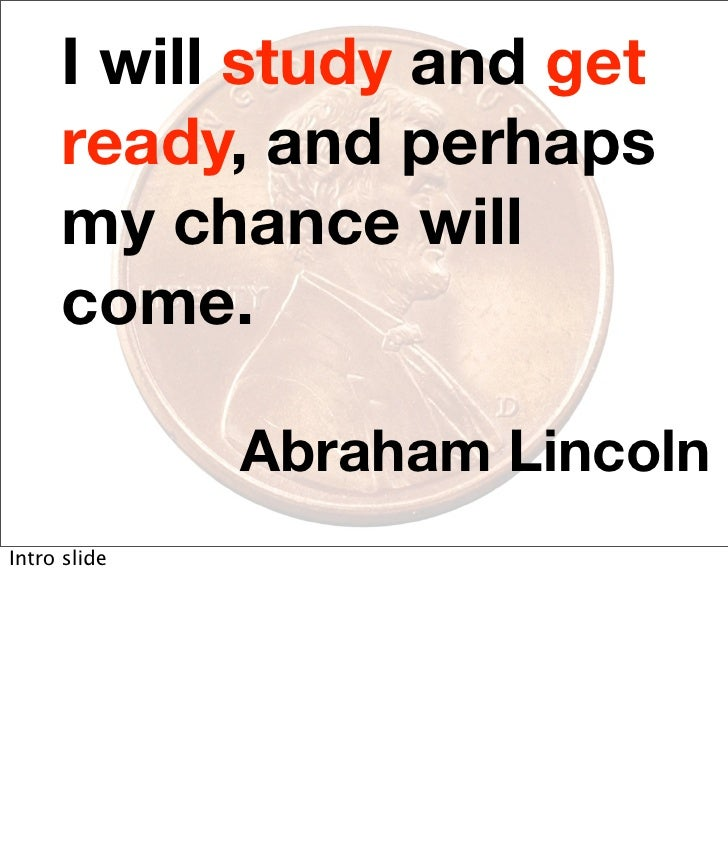 I will study and get      ready, and perhaps      my chance will      come.                Abraham Lincoln Intro slide