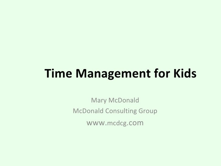 Time Management for Kids Mary McDonald McDonald Consulting Group www. mcdcg .com