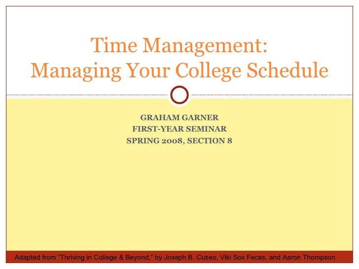 "GRAHAM GARNER FIRST-YEAR SEMINAR SPRING 2008, SECTION 8 Time Management: Managing Your College Schedule Adapted from ""Thri..."