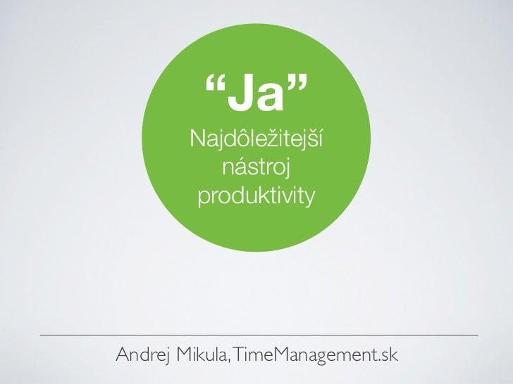 """""""Ja""""        Najdôležitejší           nástroj        produktivityAndrej Mikula, TimeManagement.sk"""