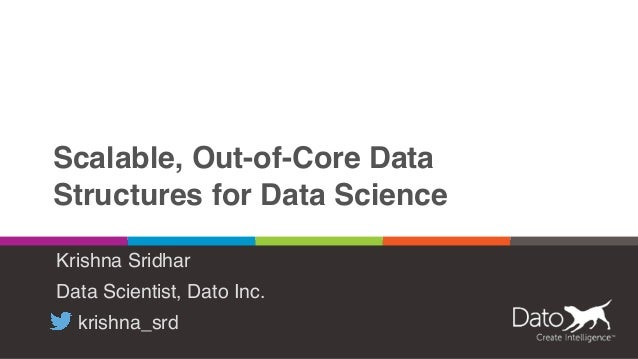 Scalable, Out-of-Core Data Structures for Data Science Krishna Sridhar Data Scientist, Dato Inc. krishna_srd