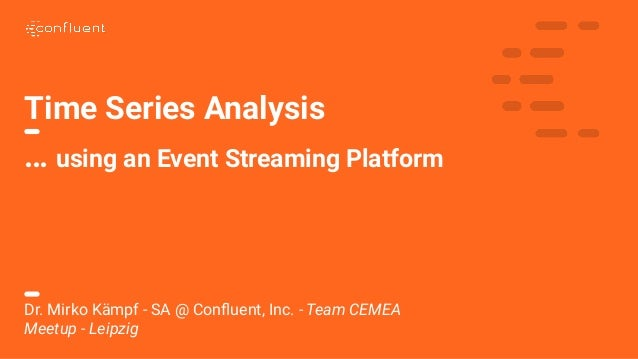 Time Series Analysis … using an Event Streaming Platform Dr. Mirko Kämpf - SA @ Confluent, Inc. - Team CEMEA Meetup - Leipz...