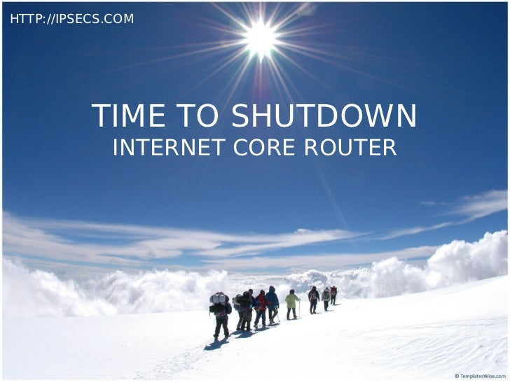 HTTP://IPSECS.COM           TIME TO SHUTDOWN              INTERNET CORE ROUTER