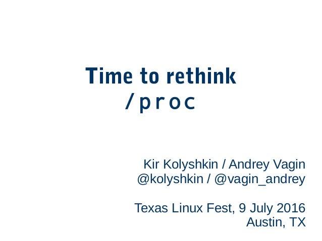 Time to rethink /proc Kir Kolyshkin / Andrey Vagin @kolyshkin / @vagin_andrey Texas Linux Fest, 9 July 2016 Austin, TX
