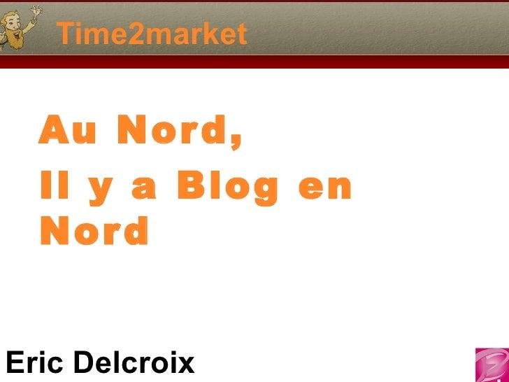 Time2market  Au Nor d,  Il y a Blog en  Nor dEric Delcroix