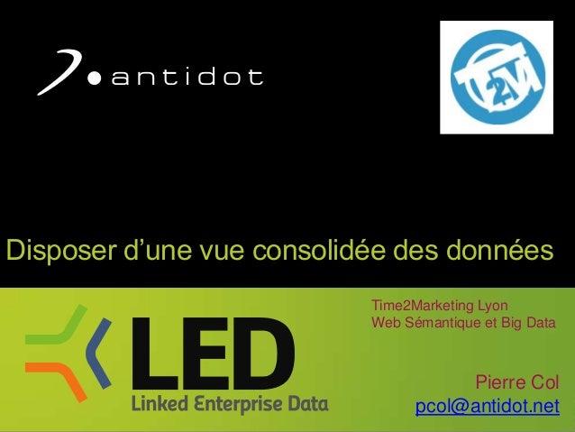 Disposer d'une vue consolidée des données Time2Marketing Lyon Web Sémantique et Big Data  Pierre Col pcol@antidot.net 1
