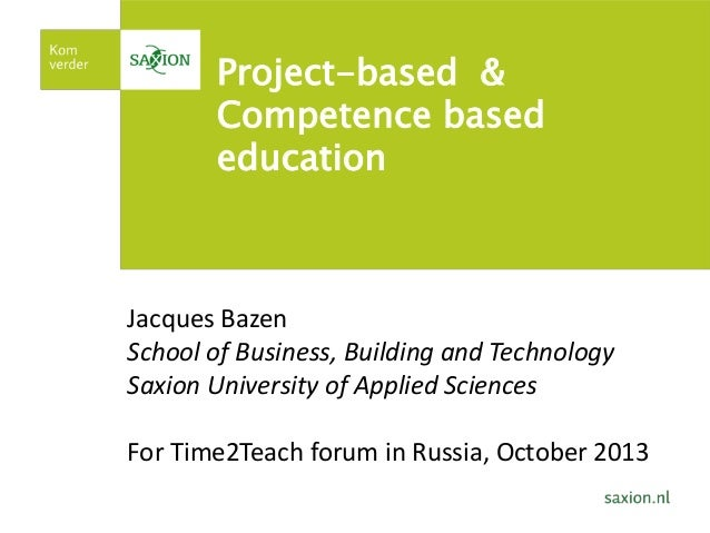 Project-based & Competence based education  Jacques Bazen School of Business, Building and Technology Saxion University of...