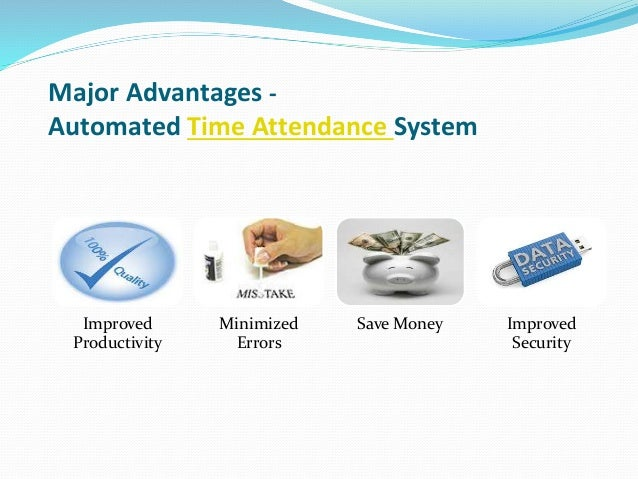 Major Advantages - Automated Time Attendance System Improved Productivity Minimized Errors Save Money Improved Security