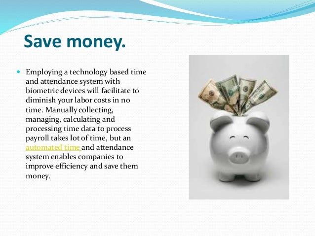 Save money.  Employing a technology based time and attendance system with biometric devices will facilitate to diminish y...