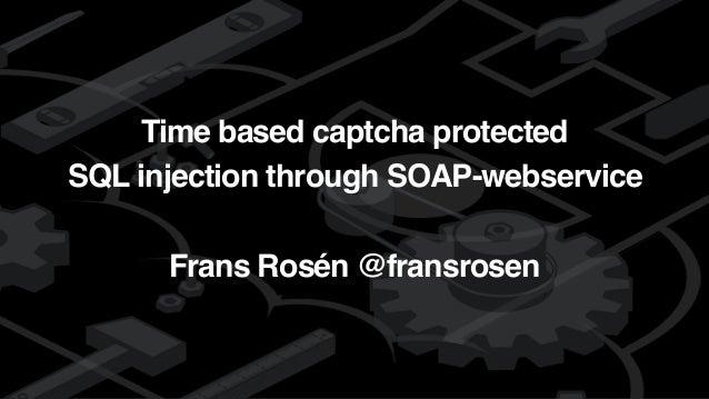 detectify Time based captcha protected SQL injection through SOAP-webservice Frans Rosén @fransrosen