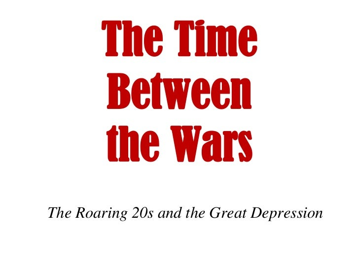 The Time       Between       the WarsThe Roaring 20s and the Great Depression