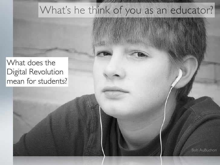What's he think of you as an educator?    What does the Digital Revolution mean for students?                             ...