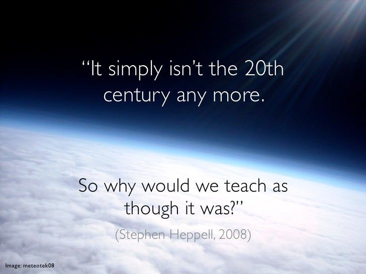 """""""It simply isn't the 20th                        century any more.                        So why would we teach as        ..."""