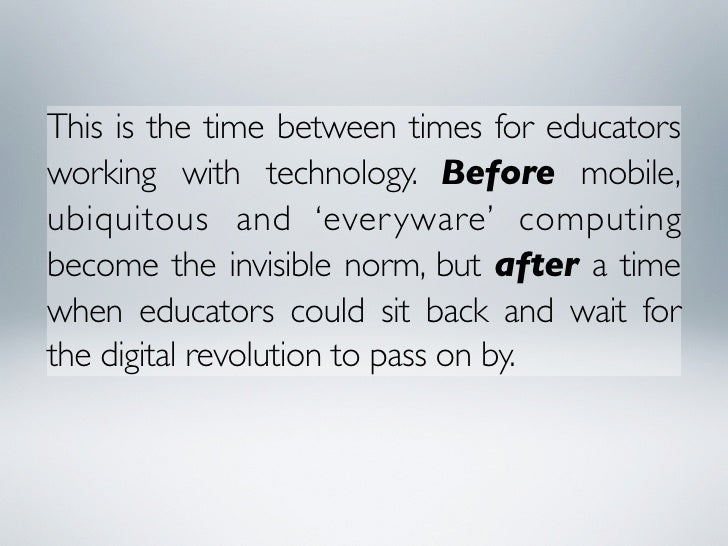 This is the time between times for educators working with technology. Before mobile, ubiquitous and 'ever yware' computing...