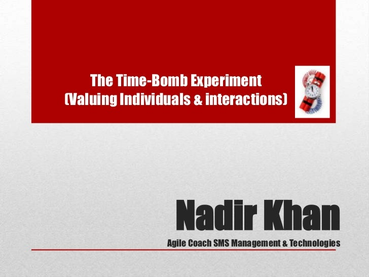 The Time-Bomb Experiment(Valuing Individuals & interactions)                  Nadir Khan                Agile Coach SMS Ma...