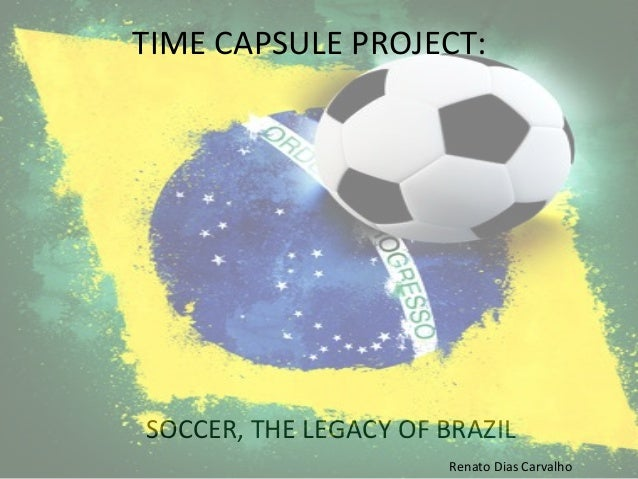 SOCCER,  THE  LEGACY  OF  BRAZIL   TIME  CAPSULE  PROJECT:   Renato  Dias  Carvalho