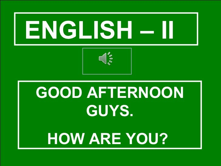 ENGLISH – II  GOOD AFTERNOON GUYS. HOW ARE YOU?