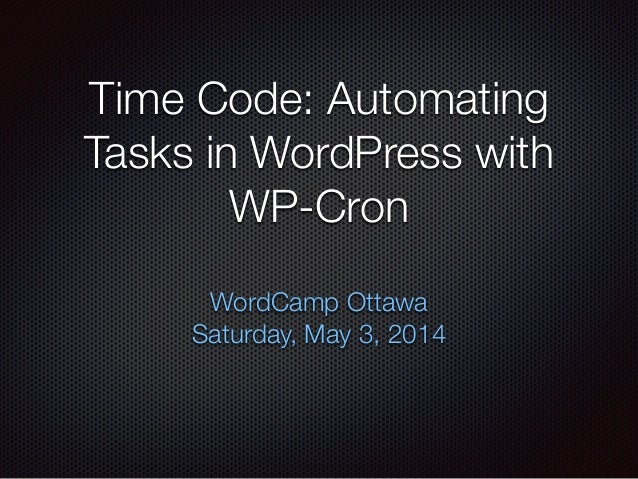 Time Code: Automating Tasks in WordPress with WP-Cron WordCamp Ottawa Saturday, May 3, 2014