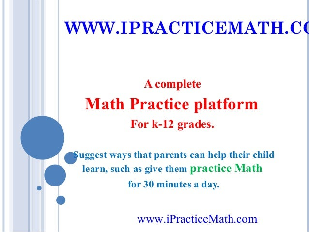 WWW.IPRACTICEMATH.CO A complete  Math Practice platform For k-12 grades. Suggest ways that parents can help their child le...