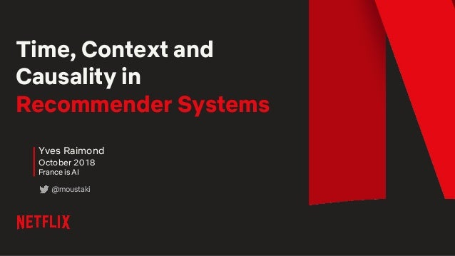 Time, Context and Causality in Recommender Systems Yves Raimond October 2018 France is AI @moustaki