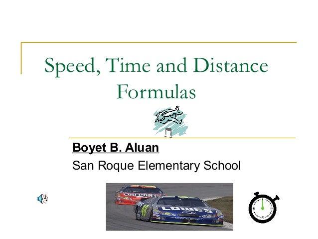 Speed, Time and Distance Formulas Boyet B. Aluan San Roque Elementary School