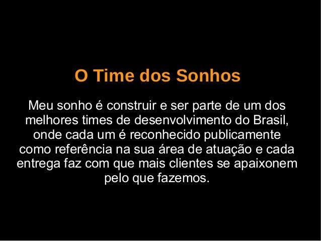 O Time dos Sonhos Meu sonho é construir e ser parte de um dos melhores times de desenvolvimento do Brasil, onde cada um é ...