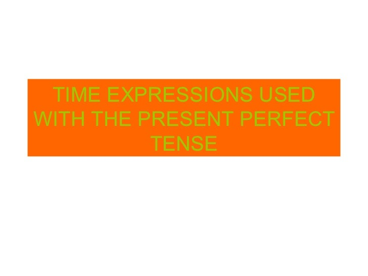 TIME EXPRESSIONS USED WITH THE PRESENT PERFECT TENSE