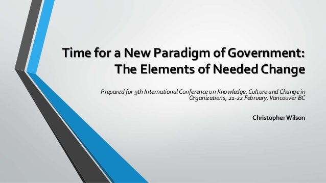 Time for a New Paradigm of Government: The Elements of Needed Change Prepared for 9th International Conference on Knowledg...