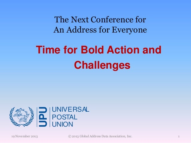 The Next Conference for An Address for Everyone  UPU  Time for Bold Action and Challenges  19 November 2013  UNIVERSAL POS...