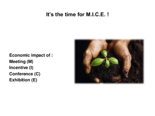 It's the time for M.I.C.E. !Economic impact of :Meeting (M)Incentive (I)Conference (C)Exhibition (E)