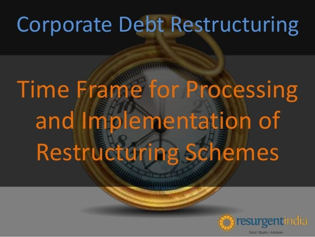 Time Frame for Processing and Implementation of Restructuring Schemes Corporate Debt Restructuring