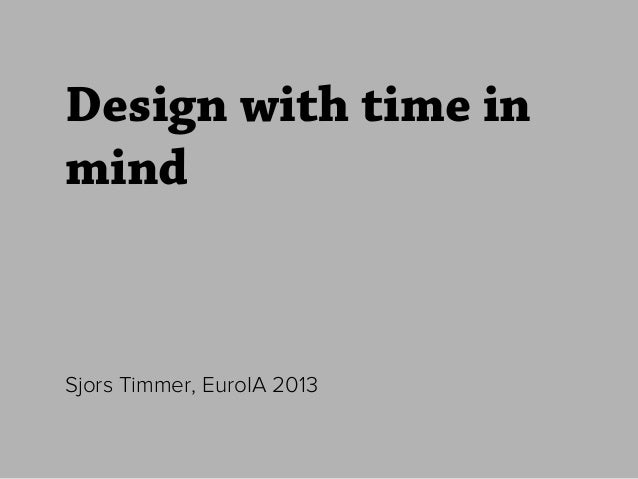 Design with time in mind Sjors Timmer, EuroIA 2013