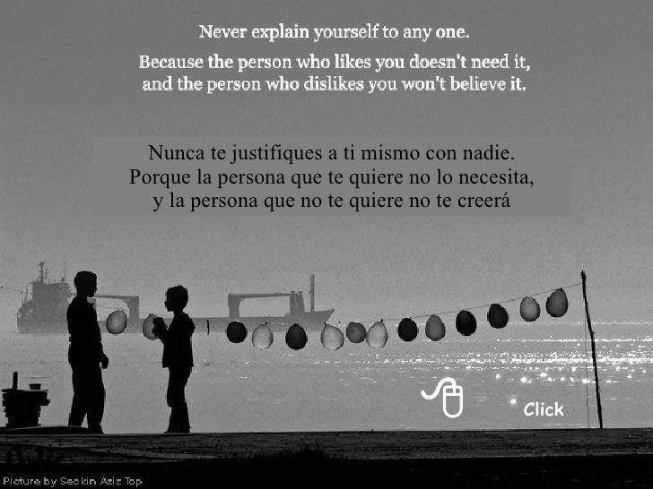  Click Nunca te justifiques a ti mismo con nadie. Porque la persona que te quiere no lo necesita, y la persona que no te...