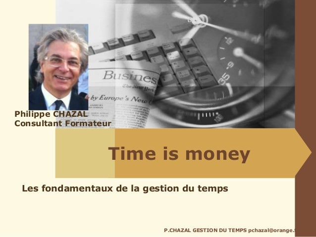Time is money P.CHAZAL GESTION DU TEMPS pchazal@orange.fr Les fondamentaux de la gestion du temps Philippe CHAZAL Consulta...