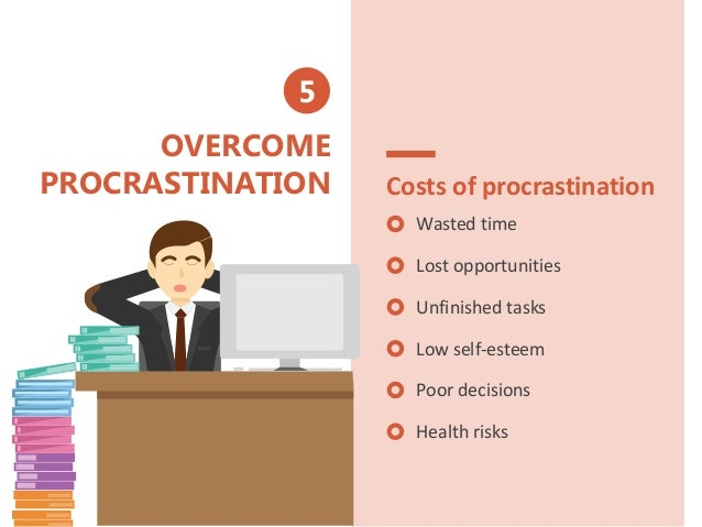 OVERCOME PROCRASTINATION Costs of procrastination Wasted time Lost opportunities Unfinished tasks Low self-esteem Poor dec...