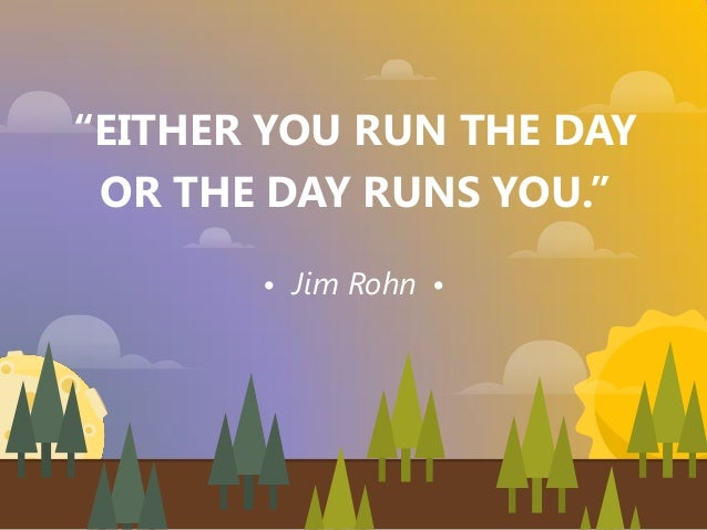 """""""EITHER YOU RUN THE DAY OR THE DAY RUNS YOU."""" Jim Rohn"""