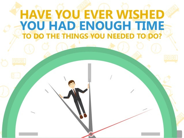HAVE YOU EVER WISHED YOU HAD ENOUGH TIME TO DO THE THINGS YOU NEEDED TO DO?