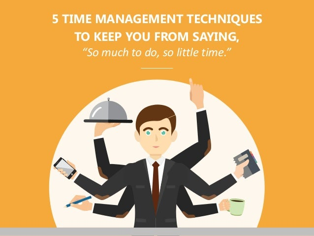 """""""So much to do, so little time."""" 5 TIME MANAGEMENT TECHNIQUES TO KEEP YOU FROM SAYING,"""