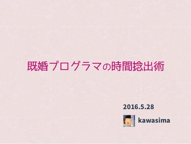 既婚プログラマの時間捻出術 kawasima 2016.5.28