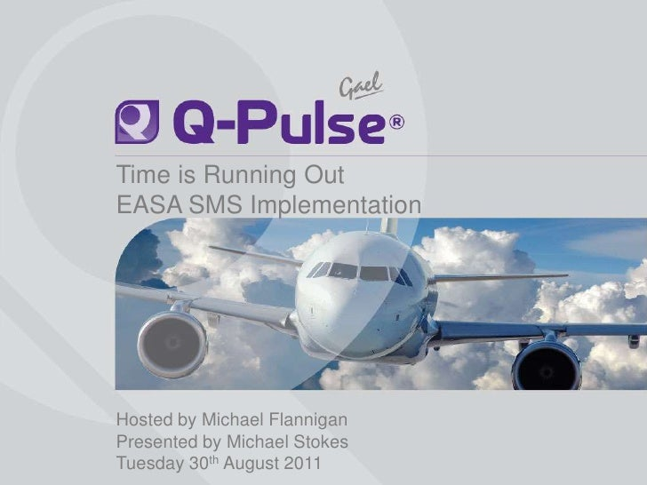 Time is Running Out<br />EASA SMS Implementation<br />Hosted by Michael Flannigan<br />Presented by Michael Stokes<br />Tu...