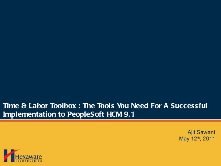 Time & Labor Toolbox : The Tools You Need For A Successful Implementation to PeopleSoft HCM 9.1 Ajit Sawant May 12 th , 2011