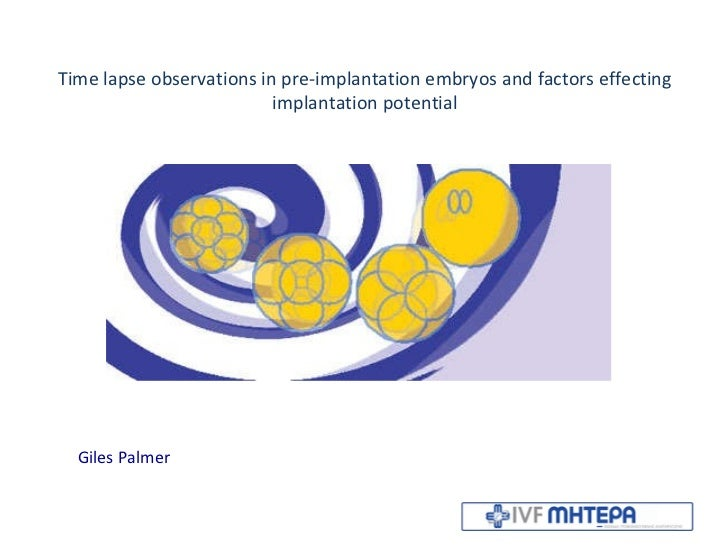 Time lapse observations in pre-implantation embryos and factors effecting implantation potential Giles Palmer